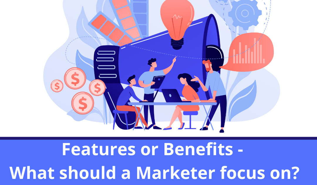 Features or Benefits - What Should A Marketer Focus On?